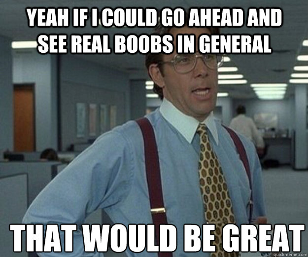 Yeah If i could go ahead and see real boobs in general THAT WOULD BE GREAT - Yeah If i could go ahead and see real boobs in general THAT WOULD BE GREAT  that would be great