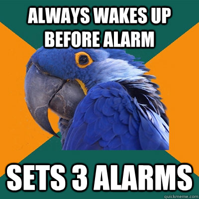 Always wakes up before alarm Sets 3 alarms - Always wakes up before alarm Sets 3 alarms  Paranoid Parrot