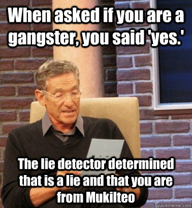 When asked if you are a gangster, you said 'yes.' The lie detector determined that is a lie and that you are from Mukilteo