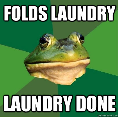 Folds laundry laundry done - Folds laundry laundry done  Foul Bachelor Frog