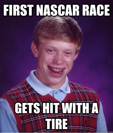 First nascar race gets hit with a tire - First nascar race gets hit with a tire  Bad Luck Brian