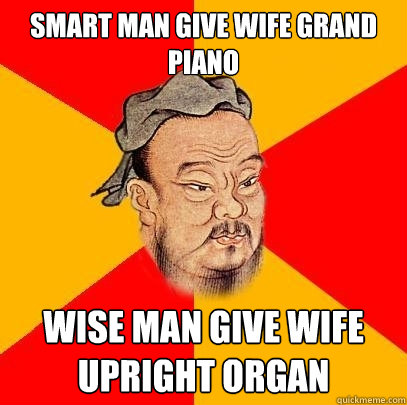 Smart man give wife grand piano wise man give wife upright organ  Confucius says