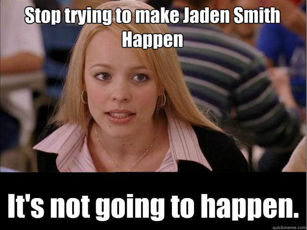 Stop trying to make Jaden Smith Happen It's not going to happen.
