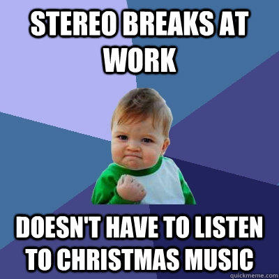 Stereo breaks at work  Doesn't have to listen to Christmas music - Stereo breaks at work  Doesn't have to listen to Christmas music  Success Kid