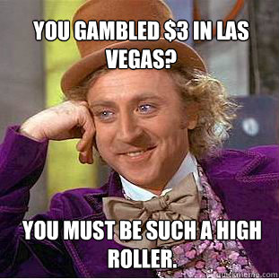 You gambled $3 in Las Vegas? You must be such a high roller. - You gambled $3 in Las Vegas? You must be such a high roller.  Willy Wonka Meme