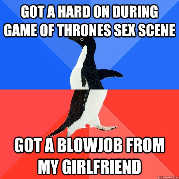 Got a hard on during Game of Thrones sex scene got a blowjob from my girlfriend - Got a hard on during Game of Thrones sex scene got a blowjob from my girlfriend  Socially Awkward Awesome Penguin
