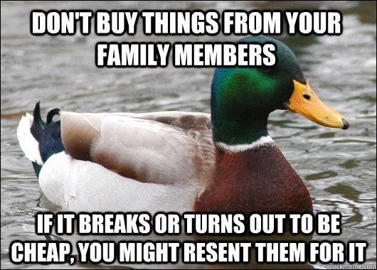 DON'T BUY THINGS FROM YOUR FAMILY MEMBERS IF IT BREAKS OR TURNS OUT TO BE CHEAP, YOU MIGHT RESENT THEM FOR IT - DON'T BUY THINGS FROM YOUR FAMILY MEMBERS IF IT BREAKS OR TURNS OUT TO BE CHEAP, YOU MIGHT RESENT THEM FOR IT  Actual Advice Mallard