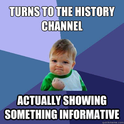 Turns to the History Channel Actually showing something informative - Turns to the History Channel Actually showing something informative  Success Kid