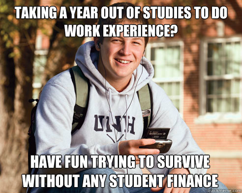 Taking a year out of studies to do work experience? have fun trying to survive without any student finance - Taking a year out of studies to do work experience? have fun trying to survive without any student finance  College Freshman