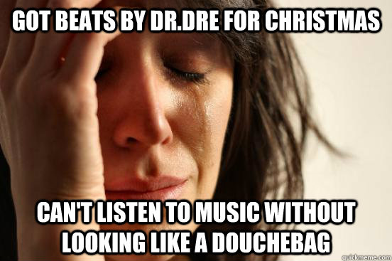 Got beats by dr.dre for christmas can't listen to music without looking like a douchebag - Got beats by dr.dre for christmas can't listen to music without looking like a douchebag  First World Problems