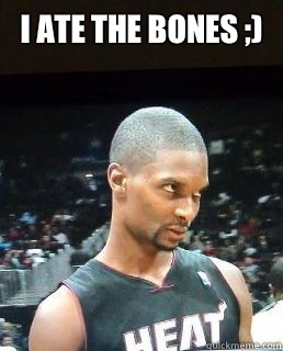 I ate the bones ;)   Hey Boo Chris Bosh