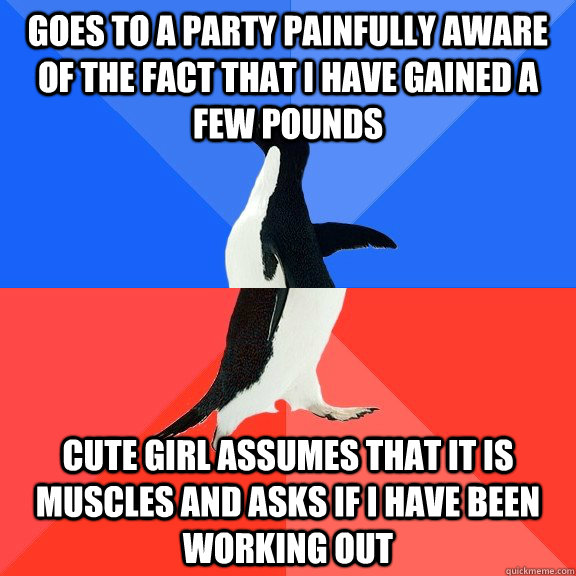 Goes to a party painfully aware of the fact that I have gained a few pounds Cute girl assumes that it is muscles and asks if I have been working out - Goes to a party painfully aware of the fact that I have gained a few pounds Cute girl assumes that it is muscles and asks if I have been working out  Socially Awkward Awesome Penguin