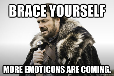 Brace yourself More emoticons are coming.