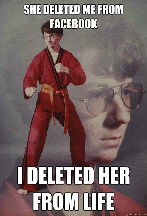 She deleted me from facebook I deleted her from life - She deleted me from facebook I deleted her from life  Karate Kyle