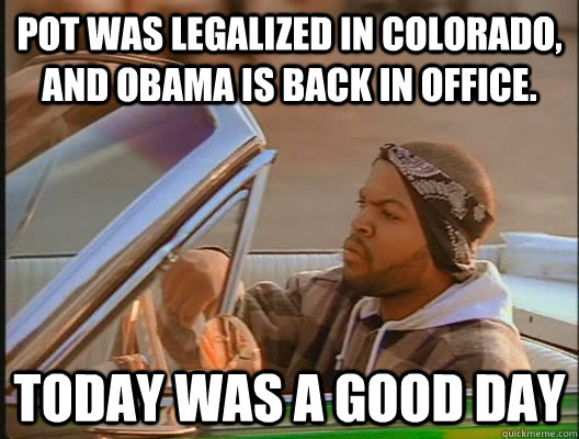 Pot was legalized in Colorado, and Obama is back in office. Today was a good day - Pot was legalized in Colorado, and Obama is back in office. Today was a good day  today was a good day