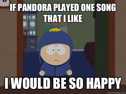 if pandora played one song that i like i would be so happy - if pandora played one song that i like i would be so happy  Craig would be so happy