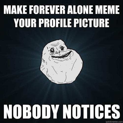 Make forever alone meme your profile picture nobody notices - Make forever alone meme your profile picture nobody notices  Forever Alone