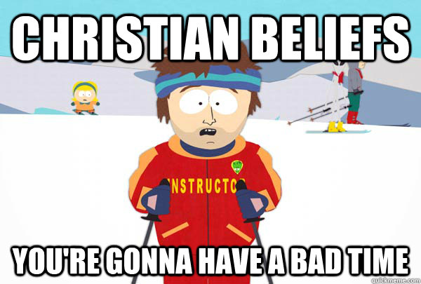 christian beliefs You're gonna have a bad time - christian beliefs You're gonna have a bad time  Super Cool Ski Instructor