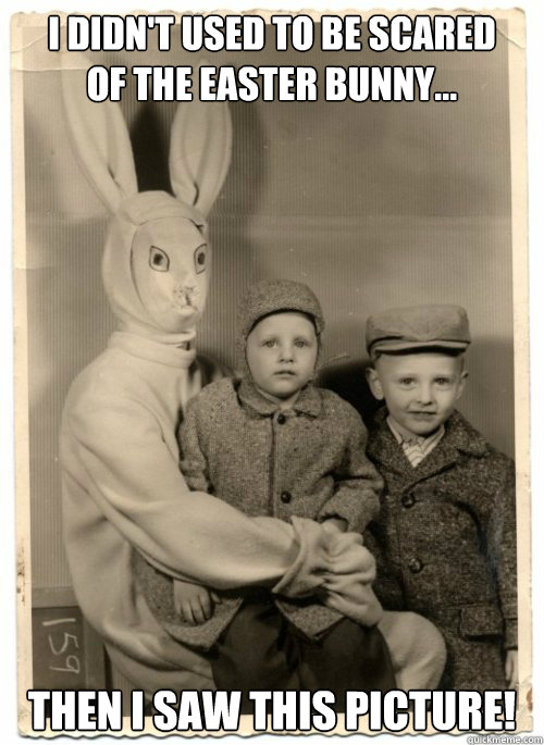 I didn't used to be scared  of the Easter Bunny... Then I saw this picture!