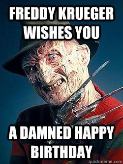 Freddy Krueger wishes you a damned happy birthday