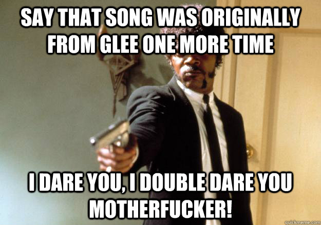 say that song was originally from glee one more time i dare you, i double dare you motherfucker!  Samuel L Jackson