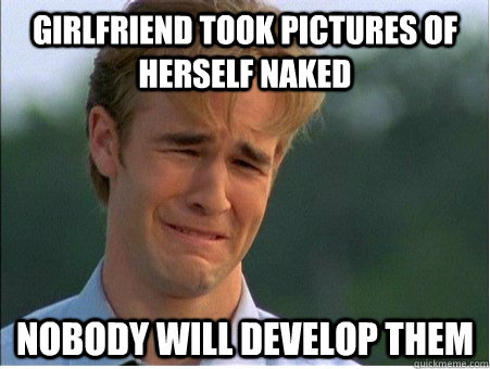 Girlfriend took pictures of herself naked nobody will develop them - Girlfriend took pictures of herself naked nobody will develop them  1990s Problems