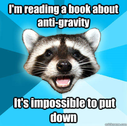 I'm reading a book about anti-gravity  It's impossible to put down - I'm reading a book about anti-gravity  It's impossible to put down  Lame Pun Coon