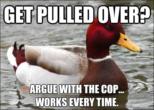 Get pulled over? Argue with the cop...  works every time. - Get pulled over? Argue with the cop...  works every time.  Malicious Advice Mallard
