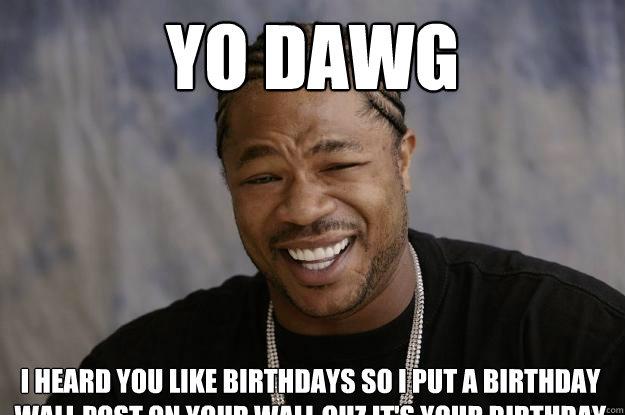 yo dawg I heard you like birthdays so I put a birthday wall post on your wall cuz it's your birthday - yo dawg I heard you like birthdays so I put a birthday wall post on your wall cuz it's your birthday  Xzibit meme 2