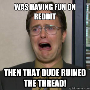 Was having fun on reddit  then that dude ruined the thread!