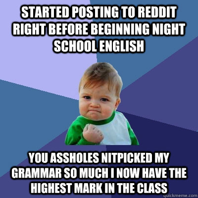 Started posting to reddit right before beginning night school english You assholes nitpicked my grammar so much I now have the highest mark in the class - Started posting to reddit right before beginning night school english You assholes nitpicked my grammar so much I now have the highest mark in the class  Success Kid