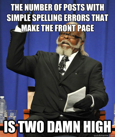 The number of posts with simple spelling errors that make the front page Is two damn high - The number of posts with simple spelling errors that make the front page Is two damn high  The Rent Is Too Damn High