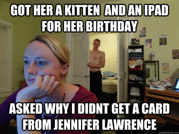 Got her a kitten  and an ipad for her birthday asked why i didnt get a card from jennifer lawrence - Got her a kitten  and an ipad for her birthday asked why i didnt get a card from jennifer lawrence  Redditors Husband