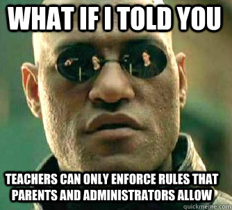 what if i told you teachers can only enforce rules that parents and administrators allow - what if i told you teachers can only enforce rules that parents and administrators allow  Matrix Morpheus