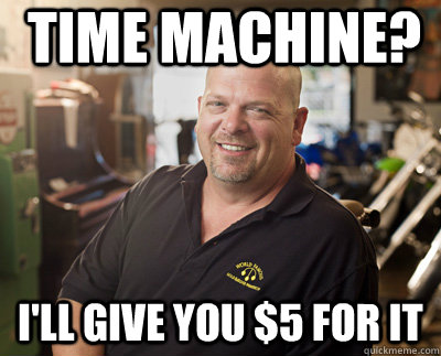 time machine? i'll give you $5 for it - time machine? i'll give you $5 for it  Pawn Stars
