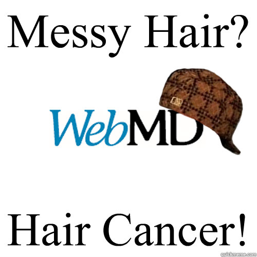 Messy Hair? Hair Cancer! - Messy Hair? Hair Cancer!  Scumbag WebMD