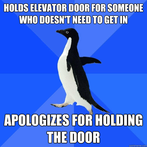 Holds elevator door for someone who doesn't need to get in Apologizes for holding the door - Holds elevator door for someone who doesn't need to get in Apologizes for holding the door  Socially Awkward Penguin