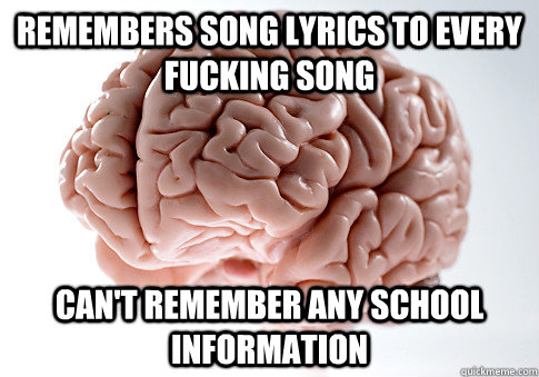 Remembers Song Lyrics to every fucking song Can't remember any school information - Remembers Song Lyrics to every fucking song Can't remember any school information  Scumbag Brain