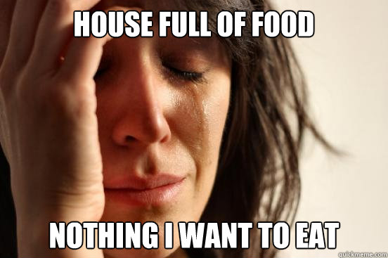 house full of food nothing i want to eat - house full of food nothing i want to eat  First World Problems
