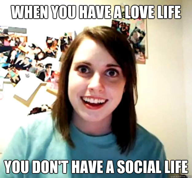 When you have a love life you don't have a social life  - When you have a love life you don't have a social life   Misc