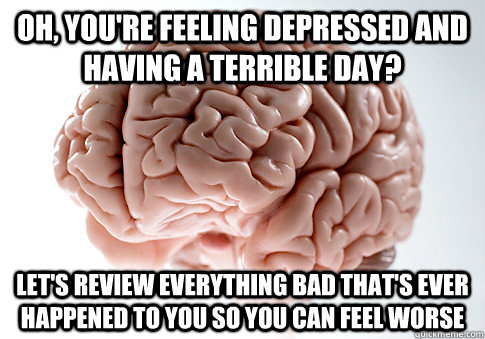 Oh, you're feeling depressed and having a terrible day? Let's review everything bad that's ever happened to you so you can feel worse - Oh, you're feeling depressed and having a terrible day? Let's review everything bad that's ever happened to you so you can feel worse  Scumbag Brain
