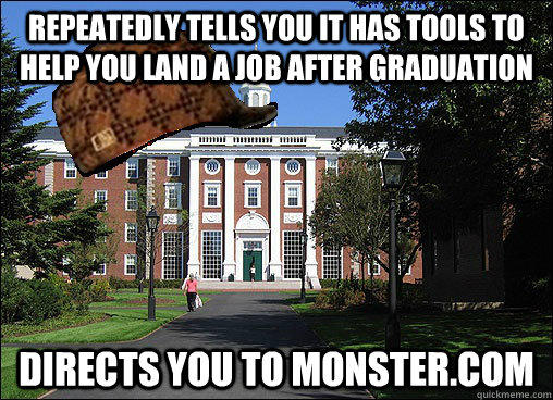 Repeatedly tells you it has tools to help you land a job after graduation Directs you to Monster.com - Repeatedly tells you it has tools to help you land a job after graduation Directs you to Monster.com  Scumbag University