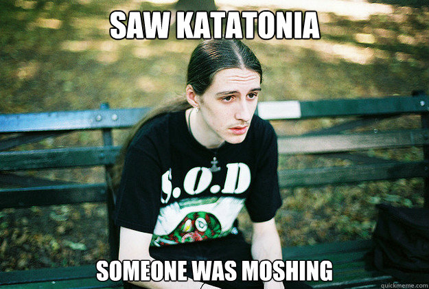 Saw Katatonia someone was moshing