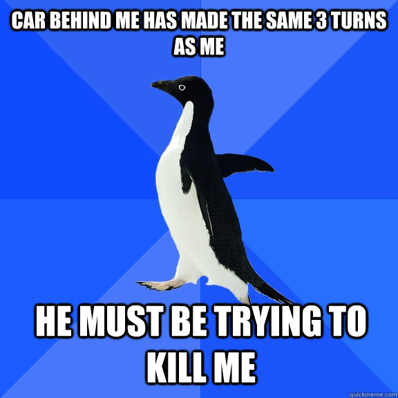 Car behind me has made the same 3 turns as me he must be trying to kill me - Car behind me has made the same 3 turns as me he must be trying to kill me  Socially Awkward Penguin