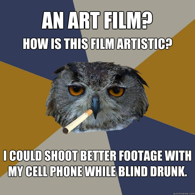 An art film? I could shoot better footage with my cell phone while blind drunk. How is this film artistic?  Art Student Owl