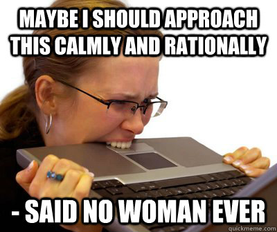Maybe I should approach this calmly and rationally - Said no woman ever - Maybe I should approach this calmly and rationally - Said no woman ever  Crazy Women