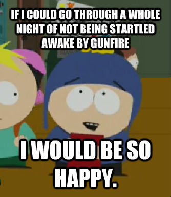 IF I COULD GO THROUGH A WHOLE NIGHT OF NOT BEING STARTLED AWAKE BY GUNFIRE I WOULD BE SO HAPPY. - IF I COULD GO THROUGH A WHOLE NIGHT OF NOT BEING STARTLED AWAKE BY GUNFIRE I WOULD BE SO HAPPY.  Craig - I would be so happy