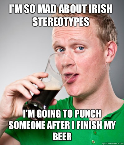 I'm so mad about Irish stereotypes I'm going to punch someone after I finish my beer  Extremely Irish guy