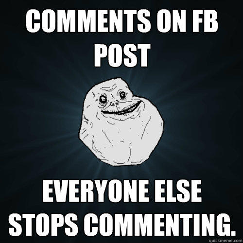 Comments on FB post everyone else stops commenting.  - Comments on FB post everyone else stops commenting.   Forever Alone