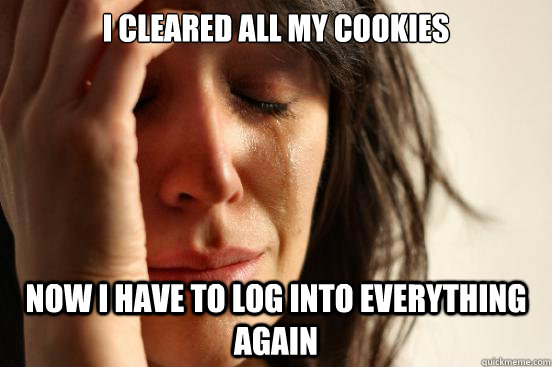 I cleared all my cookies Now i have to log into everything again - I cleared all my cookies Now i have to log into everything again  First World Problems